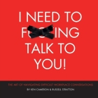 I Need to F***ing Talk To You: The Art of Navigating Difficult Workplace Conversations Cover Image