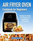 Air Fryer Oven Cookbook for Beginners: Amazingly Easy Recipes to Fry, Bake, Grill, and Roast with your Air Fryer Oven Cover Image