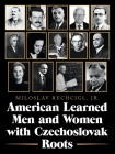American Learned Men and Women with Czechoslovak Roots: Intellectuals - Scholars and Scientists Who Made a Difference Cover Image