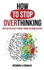 How to Stop Overthinking: Why Do You Have to Make Things So Complicated? Cover Image