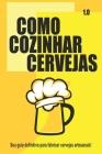 Como Cozinhar Cervejas: O seu guia definitivo para fabricar cervejas artesanais! Cover Image