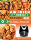 Air Fryer Cookbook For Beginners 2020: 800 Most Wanted, Quick & Amazingly Easy Recipes to Fry, Bake, Grill, and Roast with Your Air Fryer Cover Image