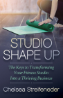 Studio Shape Up: The Keys to Transforming Your Fitness Studio Into a Thriving Business Cover Image