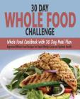 30 Day Whole Food Challenge: Whole Food Cookbook with 30 Day Meal Plan; Approved Whole Food Recipes for Rapid Weight Loss and Optimal Health Cover Image