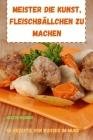 Meister Die Kunst, Fleischbällchen Zu Machen 50 Rezepte Von Wasser Im Mund Cover Image