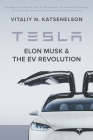 Tesla, Elon Musk, and the EV Revolution: An in-depth analysis of what's in store for the company, the man, and the industry by a value investor and ne Cover Image