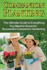 Companion Planting: The Ultimate Guide to Everything You Need to Know for Successful Companion Gardening Cover Image