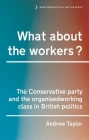 What about the Workers?: The Conservative Party and the Organised Working Class in British Politics Cover Image
