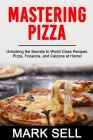 Mastering Pizza: Unlocking the Secrets to World-Class Recipes. Pizza, Focaccia and Calzone at Home! Cover Image