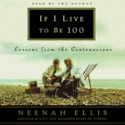 If I Live to Be 100 Lib/E: Lessons from the Centenarians Cover Image