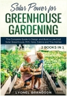 Solar Power for Greenhouse Gardening [2 Books in 1]: The Complete Guide to Design and Build a Low-Cost Solar Greenhouse, RVS, Vans, Cabins and Tiny Ho Cover Image