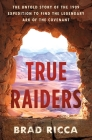True Raiders: The Untold Story of the 1909 Expedition to Find the Legendary Ark of the Covenant Cover Image