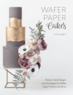 Wafer Paper Cakes: Modern Cake Designs and Techniques for Wafer Paper Flowers and More Cover Image