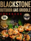 Blackstone Outdoor Gas Griddle Cookbook: 300 Delicious and Easy Grill Recipes, plus Pro Tips & Illustrated Instructions to Quick-Start with Your Black Cover Image