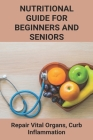 Nutritional Guide For Beginners And Seniors: Repair Vital Organs, Curb Inflammation: Balance Hormones Cover Image