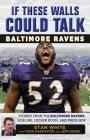 If These Walls Could Talk: Baltimore Ravens: Stories from the Baltimore Ravens Sideline, Locker Room, and Press Box Cover Image