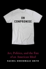On Compromise: Art, Politics, and the Fate of an American Ideal Cover Image
