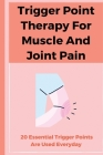 Trigger Point Therapy For Muscle And Joint Pain: 20 Essential Trigger Points Are Used Everyday: Pain Management Books Cover Image
