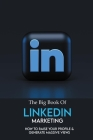 The Big Book Of LinkedIn Marketing: How To Raise Your Profile & Generate Massive Views: Marketing Books Cover Image