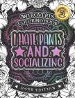 Introverts Coloring Book: I Hate Pants And Socializing: Humorous Sarcastic Sayings Colouring Gift Book For Adults (Dark Edition) Cover Image