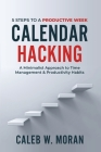 Calendar Hacking: 5 Steps to a Productive Week (A Minimalist Approach to Time Management & Productivity Habits) Cover Image