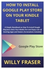 How to Install Google Play Store on Your Kindle Tablet: A Simple Handbook on How To Install Google Playstore Onto Your Kindle Fire and Enjoy Lots of E Cover Image