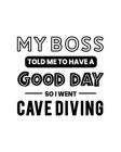 My Boss Told Me to Have a Good Day So I Went Cave Diving: Cave Diving Gift for People Who Love to Explore Underwater Caves - Funny Saying on Black and Cover Image