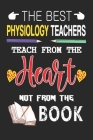 The Best Physiology Teachers Teach from the Heart not from the Book: Best Physiology Teacher Appreciation gifts notebook, Great for Teacher Appreciati Cover Image