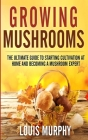 Growing Mushrooms: The Ultimate Guide to Starting Cultivation at Home and Becoming a Mushroom Expert Cover Image