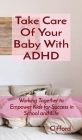 Take Care Of Your Baby With ADHD: Working Together to Empower Kids for Success in School and Life Cover Image