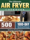 The Ultimate Air Fryer Cookbook: 500 Quick & Easy Recipes with 1000-Day Meal Plan for Beginners and Advanced Users on A Budget Cover Image