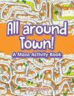 All around Town! A Maze Activity Book Cover Image