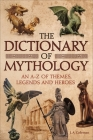 The Dictionary of Mythology: An A-Z of Themes, Legends and Heroes Cover Image