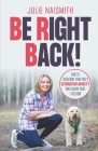 Be Right Back!: How To Overcome Your Dog's Separation Anxiety And Regain Your Freedom Cover Image