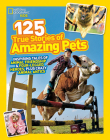 National Geographic Kids 125 True Stories of Amazing Pets: Inspiring Tales of Animal Friendship and Four-legged Heroes, Plus Crazy Animal Antics Cover Image