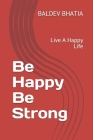 Be Happy Be Strong: Live A Happy Life Cover Image