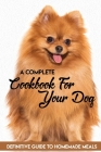 A Complete Cookbook For Your Dog Definitive Guide To Homemade Meals: Easy Homemade Dog Treat Recipes Cover Image