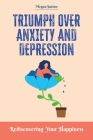 Triumph Over Anxiety and Depression: Rediscovering Your Happiness Cover Image