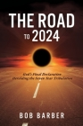 The Road to 2024: God's Final Declaration Heralding the Seven Year Tribulation Cover Image