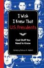 I Wish I Knew That: U.S. Presidents: Cool Stuff You Need to Know Cover Image