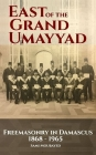 East of the Grand Ummayad: Freemasons in Damascus 1868-1965 Cover Image