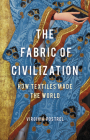 The Fabric of Civilization: How Textiles Made the World Cover Image