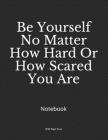 Be Yourself No Matter How Hard Or How Scared You Are: Notebook Cover Image
