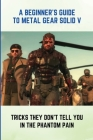 A Beginner's Guide To Metal Gear Solid V: Tricks They Don't Tell You In The Phantom Pain: Metal Gear Solid V Pro Tips Cover Image