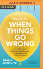 What to Do When Things Go Wrong: A Five-Step Guide to Planning for and Surviving the Inevitable--And Coming Out Ahead Cover Image