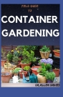 Field Guide to Container Gardening: An Explained Step By Step Guide To Container Garden Cover Image
