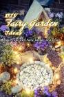 DIY Fairy Garden Ideas: Make Your Own Fairy Garden And Enjoy: Gift Ideas for Friends, Design Your Home Cover Image