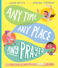 Any Time, Any Place, Any Prayer: A True Story of How You Can Talk with God Cover Image