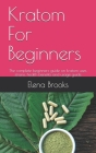 Kratom For Beginners: The complete beginners guide on kratom uses, strains, health benefits and usage guide Cover Image