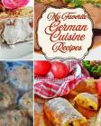 My Favorite German Cuisine Recipes!: From Auchen to Wibele, Great German Foods Cover Image
